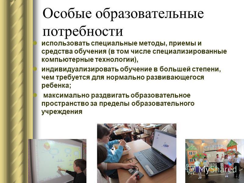 Особые образовательные потребности использовать специальные методы, приемы и средства обучения (в том числе специализированные компьютерные технологии), индивидуализировать обучение в большей степени, чем требуется для нормально развивающегося ребенк