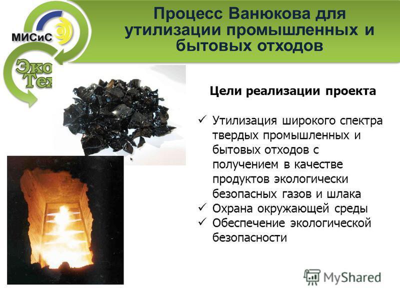 Процесс Ванюкова для утилизации промышленных и бытовых отходов Цели реализации проекта Утилизация широкого спектра твердых промышленных и бытовых отходов с получением в качестве продуктов экологически безопасных газов и шлака Охрана окружающей среды