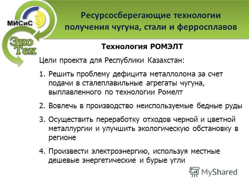 Ресурсосберегающие технологии получения чугуна, стали и ферросплавов Технология РОМЭЛТ Цели проекта для Республики Казахстан: 1. Решить проблему дефицита металлолома за счет подачи в сталеплавильные агрегаты чугуна, выплавленного по технологии Ромелт