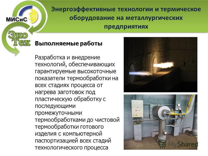 Энергоэффективные технологии и термическое оборудование на металлургических предприятиях Выполняемые работы Разработка и внедрение технологий, обеспечивающих гарантируемые высокоточные показатели термообработки на всех стадиях процесса от нагрева заг