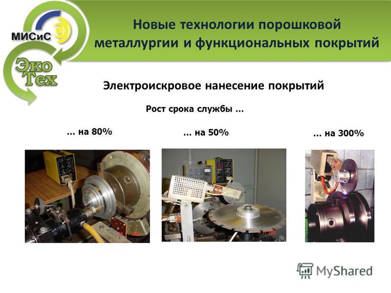 Электроискровое нанесение покрытий … на 80% … на 50% … на 300% Рост срока службы … Новые технологии порошковой металлургии и функциональных покрытий
