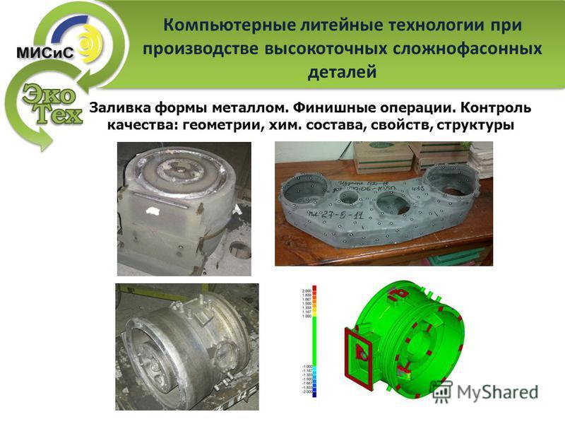 Компьютерные литейные технологии при производстве высокоточных сложно фасонных деталей Заливка формы металлом. Финишные операции. Контроль качества: геометрии, хим. состава, свойств, структуры