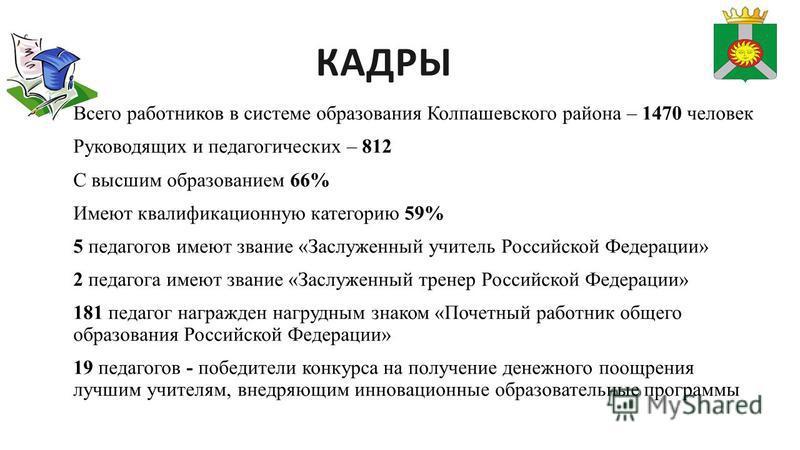 КАДРЫ Всего работников в системе образования Колпашевского района – 1470 человек Руководящих и педагогических – 812 С высшим образованием 66% Имеют квалификационную категорию 59% 5 педагогов имеют звание «Заслуженный учитель Российской Федерации» 2 п