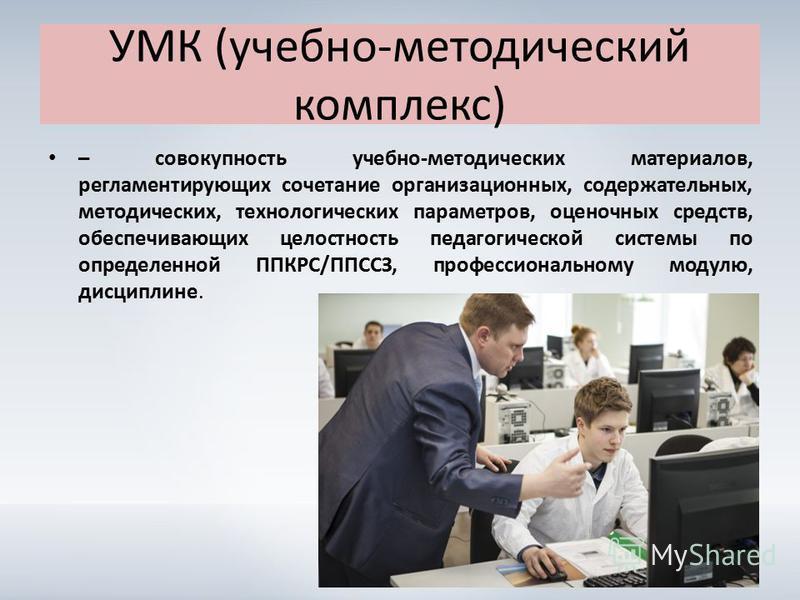УМК (учебно-методический комплекс) – совокупность учебно-методических материалов, регламентирующих сочетание организационных, содержательных, методических, технологических параметров, оценочных средств, обеспечивающих целостность педагогической систе
