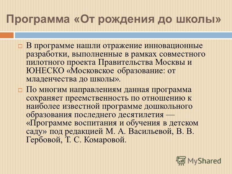 Программа «От рождения до школы» В программе нашли отражение инновационные разработки, выполненные в рамках совместного пилотного проекта Правительства Москвы и ЮНЕСКО «Московское образование: от младенчества до школы». По многим направлениям данная