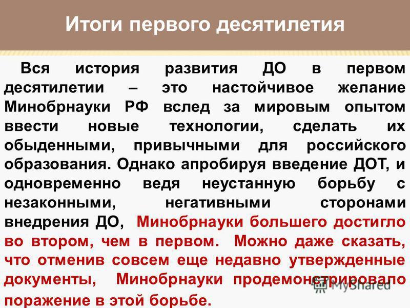 Итоги первого десятилетия Вся история развития ДО в первом десятилетии – это настойчивое желание Минобрнауки РФ вслед за мировым опытом ввести новые технологии, сделать их обыденными, привычными для российского образования. Однако апробируя введение