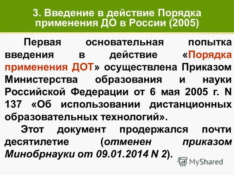 Первая основательная попытка введения в действие «Порядка применения ДОТ» осуществлена Приказом Министерства образования и науки Российской Федерации от 6 мая 2005 г. N 137 «Об использовании дистанционных образовательных технологий». Этот документ пр