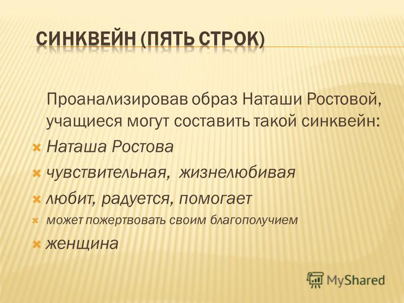 Проанализировав образ Наташи Ростовой, учащиеся могут составить такой синквейн: Наташа Ростова чувствительная, жизнелюбивая любит, радуется, помогает может пожертвовать своим благополучием женщина