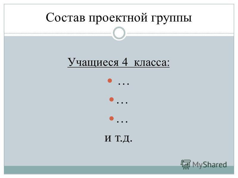 Состав проектной группы Учащиеся 4 класса: … и т.д.