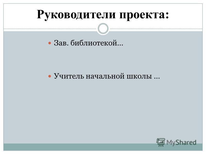Руководители проекта: Зав. библиотекой… Учитель начальной школы …
