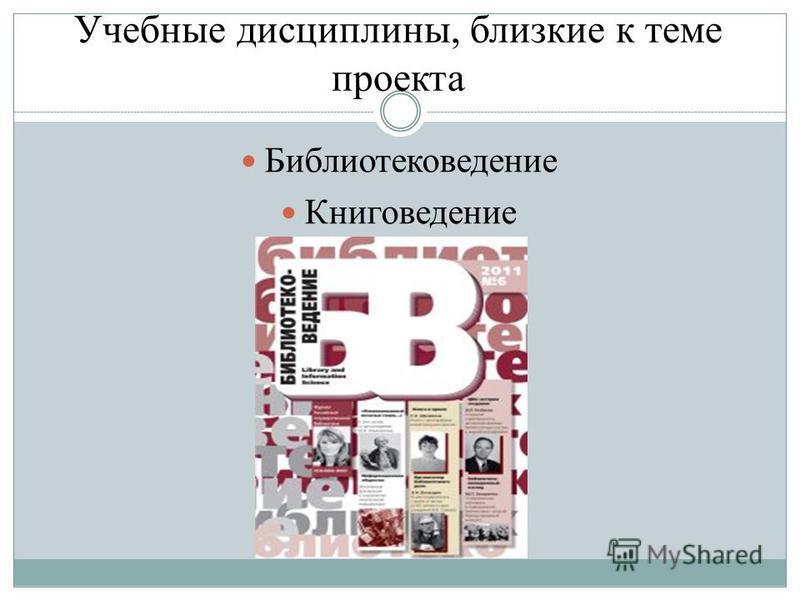 Учебные дисциплины, близкие к теме проекта Библиотековедение Книговедение К