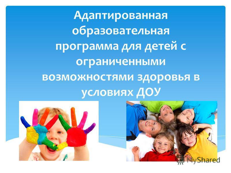 Адаптированная образовательная программа для детей с ограниченными возможностями здоровья в условиях ДОУ