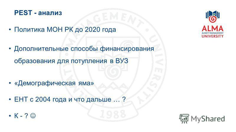 PEST - анализ 17 Политика МОН РК до 2020 года Дополнительные способы финансирования образования для поступления в ВУЗ «Демографическая яма» ЕНТ с 2004 года и что дальше … ? К - ?
