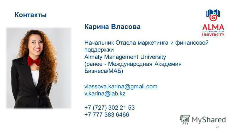 28 Контакты Карина Власова Начальник Отдела маркетинга и финансовой поддержки Almaty Management University (ранее - Международная Академия Бизнеса/МАБ) vlassova.karina@gmail.com v.karina@iab.kz +7 (727) 302 21 53 +7 777 383 6466