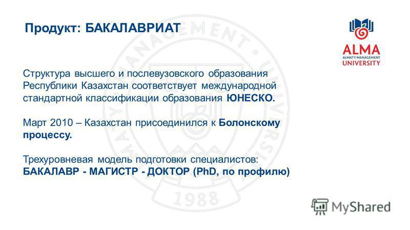 Продукт: БАКАЛАВРИАТ Структура высшего и послевузовского образования Республики Казахстан соответствует международной стандартной классификации образования ЮНЕСКО. Март 2010 – Казахстан присоединился к Болонскому процессу. Трехуровневая модель подгот
