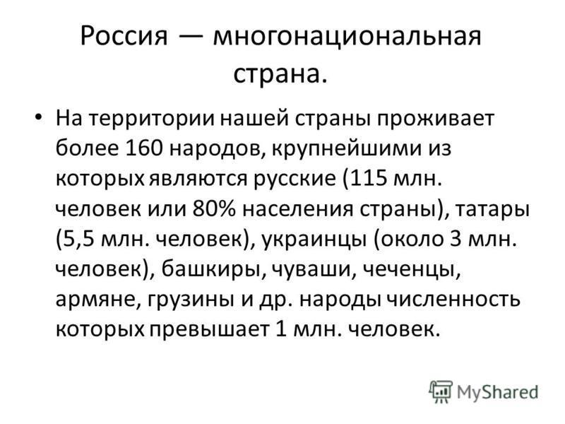 Россия многонациональная страна. На территории нашей страны проживает более 160 народов, крупнейшими из которых являются русские (115 млн. человек или 80% населения страны), татары (5,5 млн. человек), украинцы (около 3 млн. человек), башкиры, чуваши,