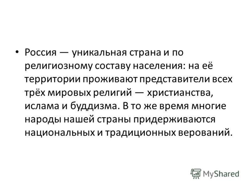 Россия уникальная страна и по религиозному составу населения: на её территории проживают представители всех трёх мировых религий христианства, ислама и буддизма. В то же время многие народы нашей страны придерживаются национальных и традиционных веро