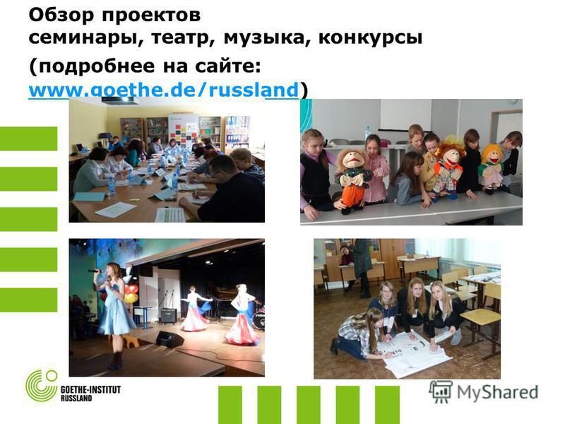 Обзор проектов семинары, театр, музыка, конкурсы (подробнее на сайте: www.goethe.de/russland) www.goethe.de/russland