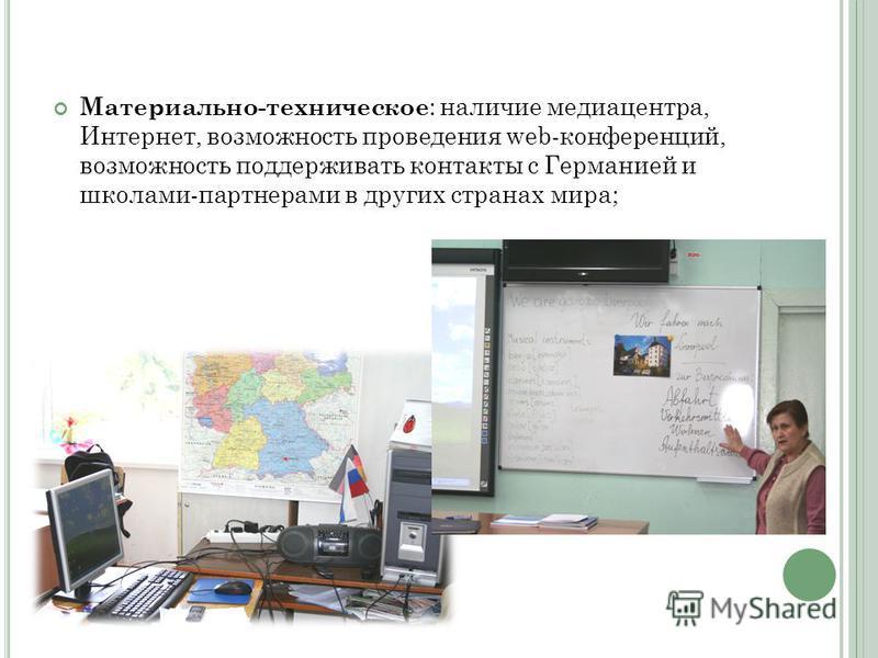 Материально-техническое : наличие медиацентра, Интернет, возможность проведения web-конференций, возможность поддерживать контакты с Германией и школами-партнерами в других странах мира;