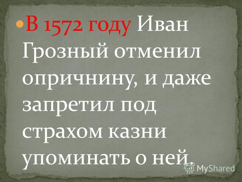 В 1572 году Иван Грозный отменил опричьнину, и даже запретил под страхом казни упоминать о ней.