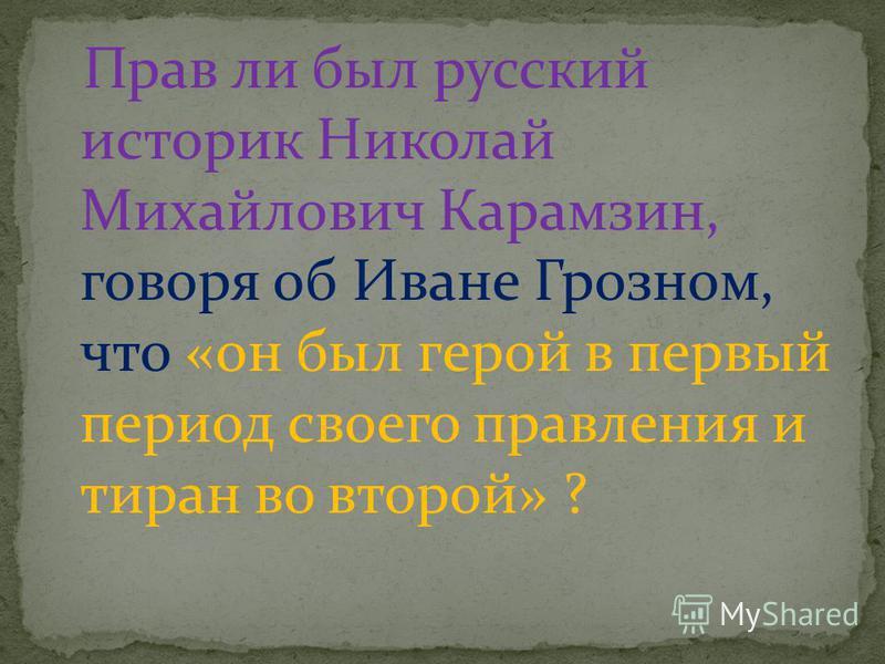 Прав ли был русский историк Николай Михайлович Карамзин, говоря об Иване Грозном, что «он был герой в первый период своего правления и тиран во второй» ?