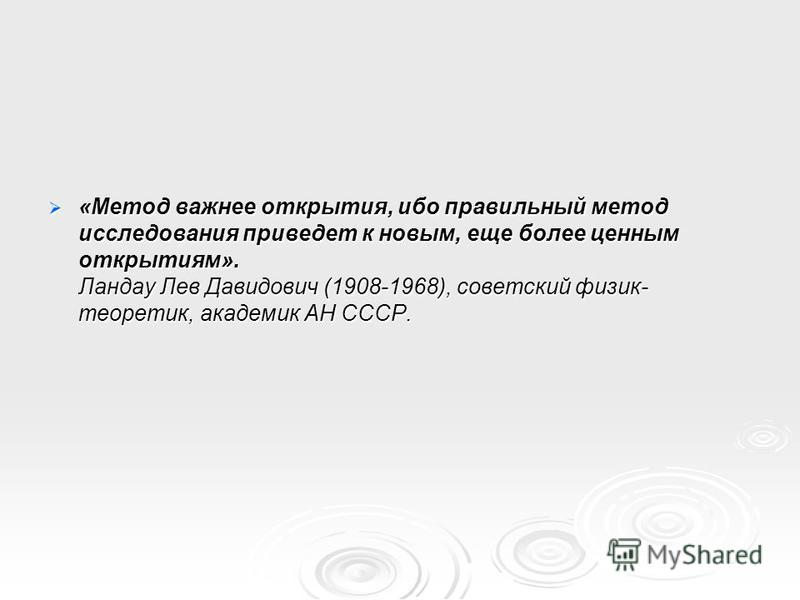 «Метод важнее открытия, ибо правильный метод исследования приведет к новым, еще более ценным открытиям». Ландау Лев Давидович (1908-1968), советский физик- теоретик, академик АН СССР. «Метод важнее открытия, ибо правильный метод исследования приведет