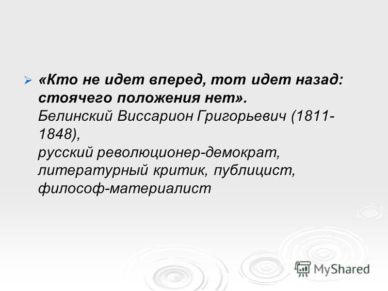 «Кто не идет вперед, тот идет назад: стоячего положения нет». Белинский Виссарион Григорьевич (1811- 1848), русский революционер-демократ, литературный критик, публицист, философ-материалист «Кто не идет вперед, тот идет назад: стоячего положения нет
