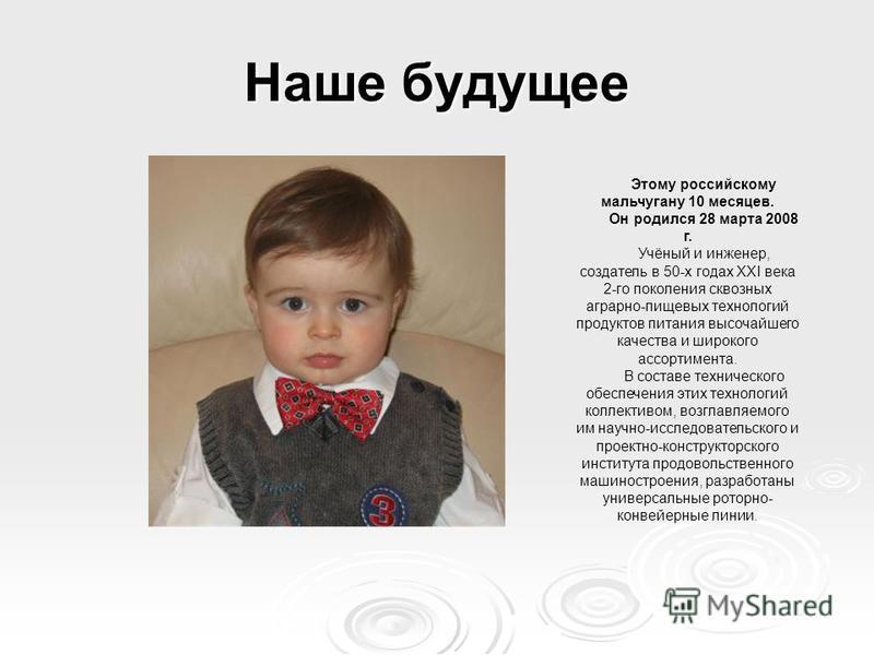 Наше будущее Этому российскому мальчугану 10 месяцев. Он родился 28 марта 2008 г. Учёный и инженер, создатель в 50-х годах XXI века 2-го поколения сквозных аграрно-пищевых технологий продуктов питания высочайшего качества и широкого ассортимента. В с