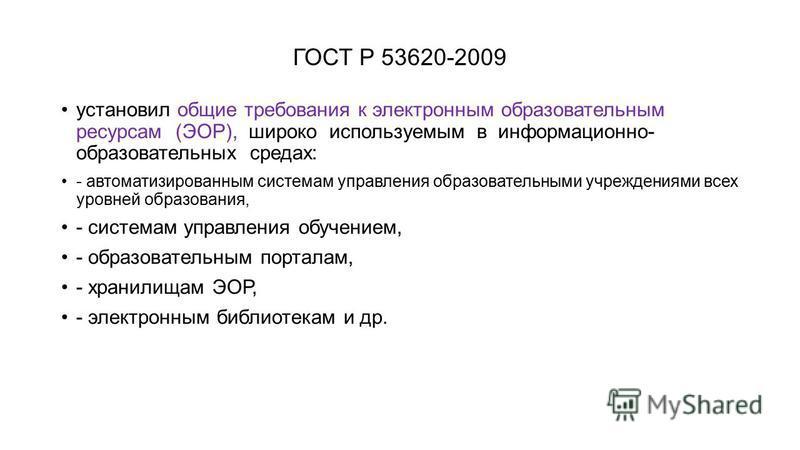 ГОСТ Р 53620-2009 установил общие требования к электронным образовательным ресурсам (ЭОР), широко используемым в информационно- образовательных средах: - автоматизированным системам управления образовательными учреждениями всех уровней образования, -