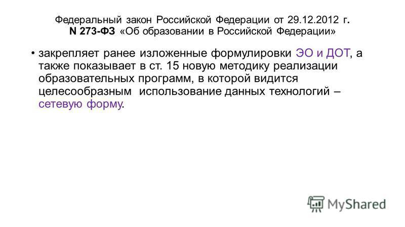Федеральный закон Российской Федерации от 29.12.2012 г. N 273-ФЗ «Об образовании в Российской Федерации» закрепляет ранее изложенные формулировки ЭО и ДОТ, а также показывает в ст. 15 новую методику реализации образовательных программ, в которой види