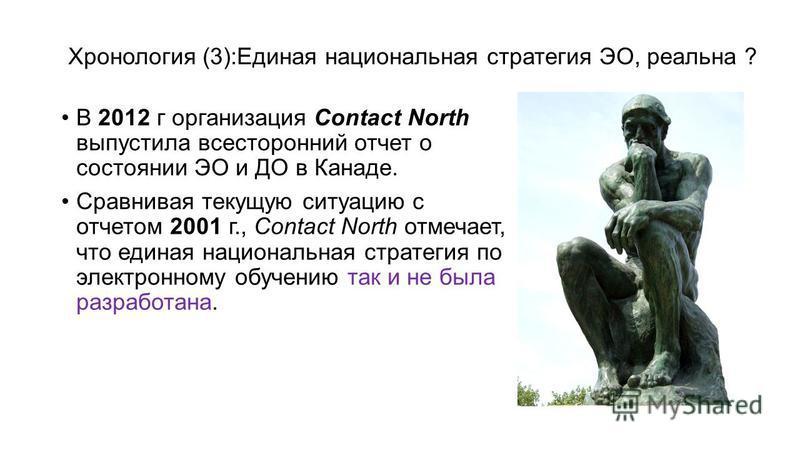 Хронология (3):Единая национальная стратегия ЭО, реальна ? В 2012 г организация Contact North выпустила всесторонний отчет о состоянии ЭО и ДО в Канаде. Сравнивая текущую ситуацию с отчетом 2001 г., Contact North отмечает, что единая национальная стр