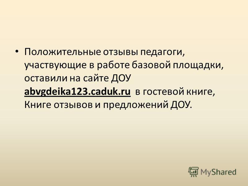 Положительные отзывы педагоги, участвующие в работе базовой площадки, оставили на сайте ДОУ abvgdeika123.caduk.ru в гостевой книге, Книге отзывов и предложений ДОУ.
