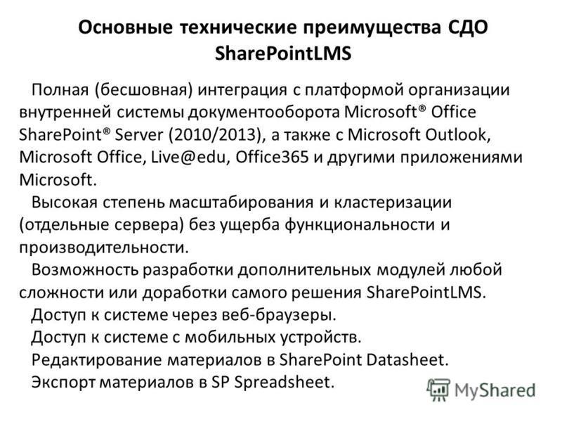 Основные технические преимущества СДО SharePointLMS Полная (бесшовная) интеграция с платформой организации внутренней системы документооборота Microsoft® Office SharePoint® Server (2010/2013), а также с Microsoft Outlook, Microsoft Office, Live@edu,
