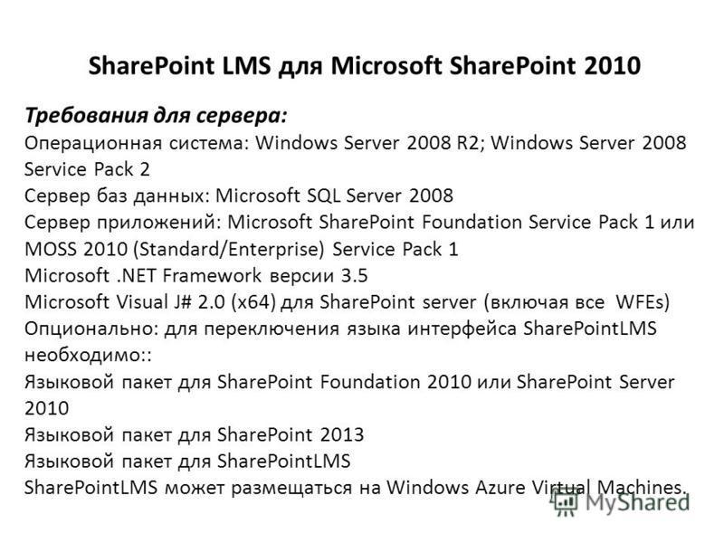 SharePoint LMS для Microsoft SharePoint 2010 Требования для сервера: Операционная система: Windows Server 2008 R2; Windows Server 2008 Service Pack 2 Сервер баз данных: Microsoft SQL Server 2008 Сервер приложений: Microsoft SharePoint Foundation Serv