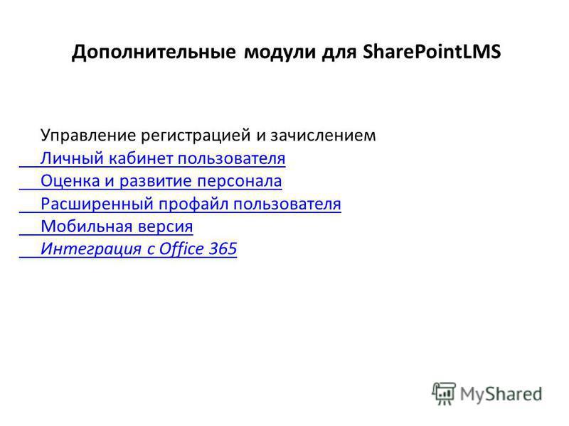 Дополнительные модули для SharePointLMS Управление регистрацией и зачислением Личный кабинет пользователя Оценка и развитие персонала Расширенный профайл пользователя Мобильная версия Интеграция с Office 365
