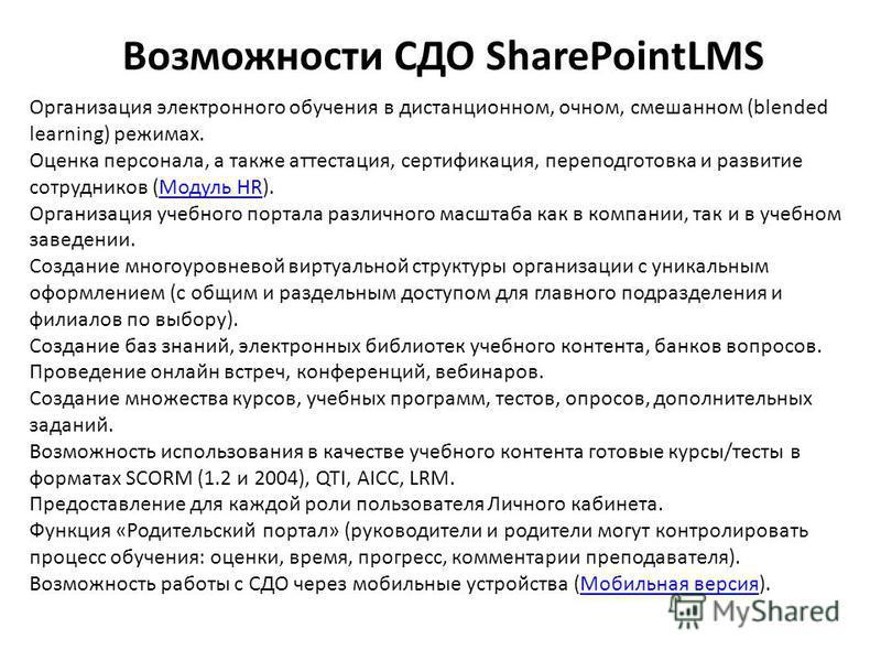 Возможности СДО SharePointLMS Организация электронного обучения в дистанционном, очном, смешанном (blended learning) режимах. Оценка персонала, а также аттестация, сертификация, переподготовка и развитие сотрудников (Модуль HR).Модуль HR Организация