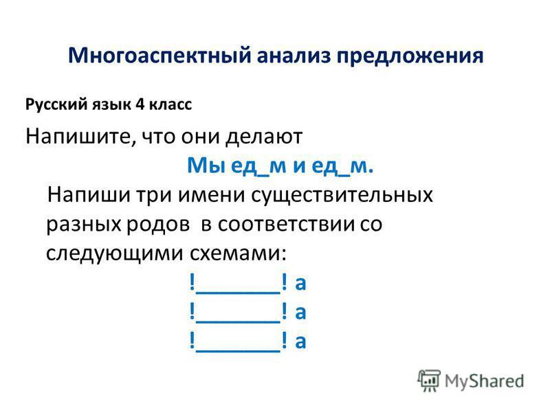 Многоаспектный анализ предложения Русский язык 4 класс Напишите, что они делают Мы ед_м и ед_м. Напиши три имени существительных разных родов в соответствии со следующими схемами: !_______! а