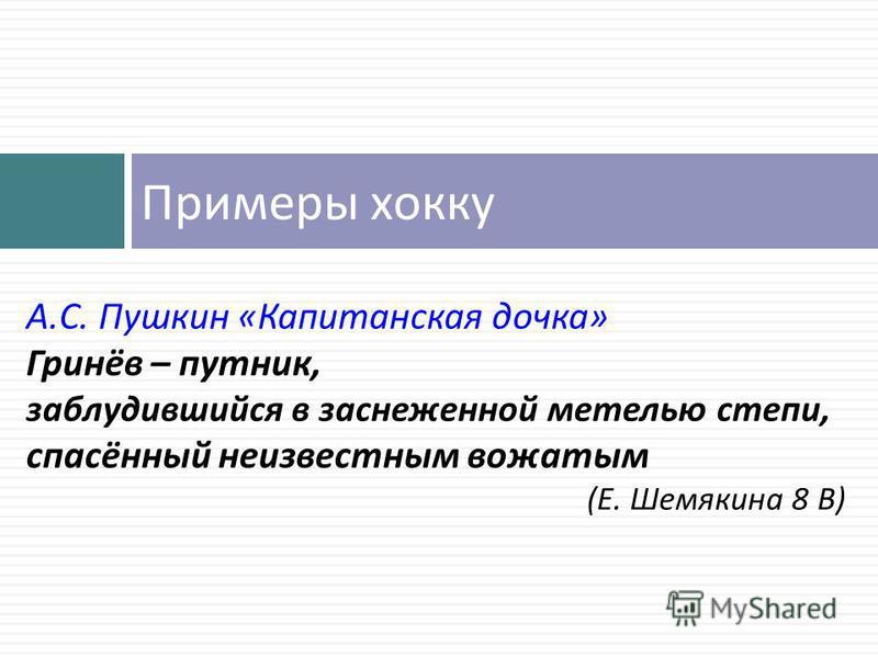 Примеры хокку А. С. Пушкин « Капитанская дочка » Гринёв – путник, заблудившийся в заснеженной метелью степи, спасённый неизвестным вожатым ( Е. Шемякина 8 В )