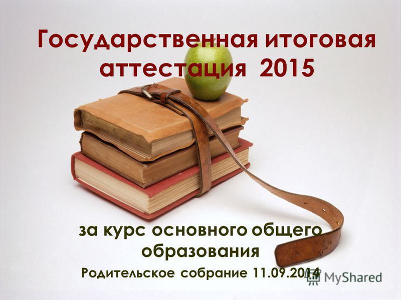 Государственная итоговая аттестация 2015 за курс основного общего образования Родительское собрание 11.09.2014