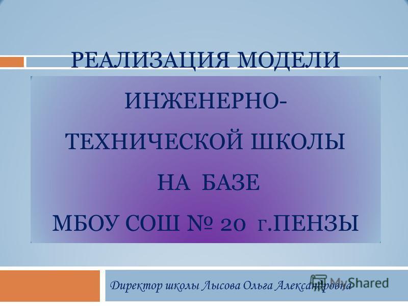 РЕАЛИЗАЦИЯ МОДЕЛИ ИНЖЕНЕРНО- ТЕХНИЧЕСКОЙ ШКОЛЫ НА БАЗЕ МБОУ СОШ 20 Г.ПЕНЗЫ