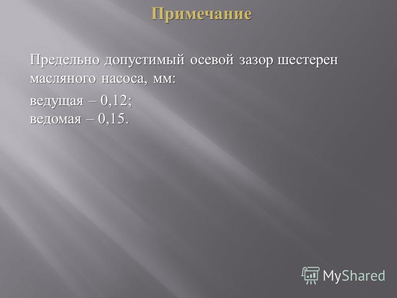 Примечание Предельно допустимый осевой зазор шестерен масляного насоса, мм : ведущая – 0,12; ведомая – 0,15.