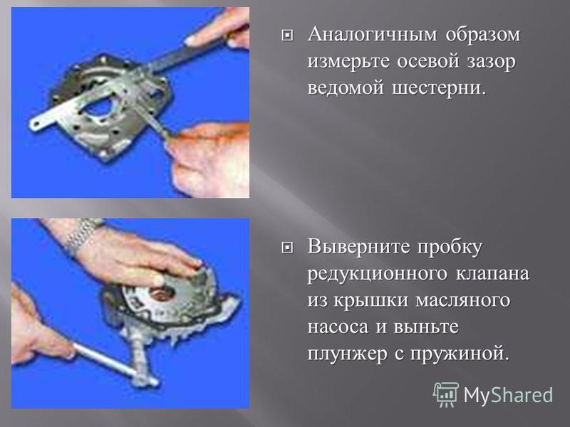 Аналогичным образом измерьте осевой зазор ведомой шестерни. Аналогичным образом измерьте осевой зазор ведомой шестерни. Выверните пробку редукционного клапана из крышки масляного насоса и выньте плунжер с пружиной. Выверните пробку редукционного клап