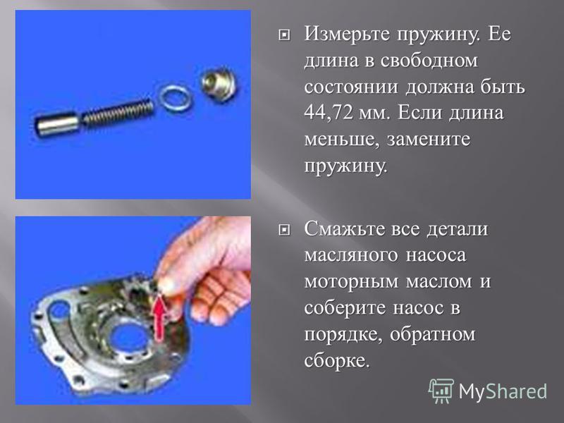 Измерьте пружину. Ее длина в свободном состоянии должна быть 44,72 мм. Если длина меньше, замените пружину. Измерьте пружину. Ее длина в свободном состоянии должна быть 44,72 мм. Если длина меньше, замените пружину. Смажьте все детали масляного насос