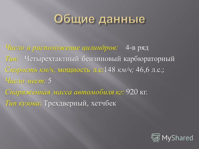 Число и расположение цилиндров : 4- в ряд Тип : Четырехтактный бензиновый карбюраторный C скорость км / ч, мощность л. с : 148 км / ч ; 46,6 л. с.; Число мест : 5 Снаряженная масса автомобиля кг : 920 кг. Тип кузова : Трехдверный, хэтчбек