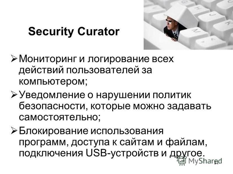 21 Security Curator Мониторинг и логирование всех действий пользователей за компьютером; Уведомление о нарушении политик безопасности, которые можно задавать самостоятельно; Блокирование использования программ, доступа к сайтам и файлам, подключения