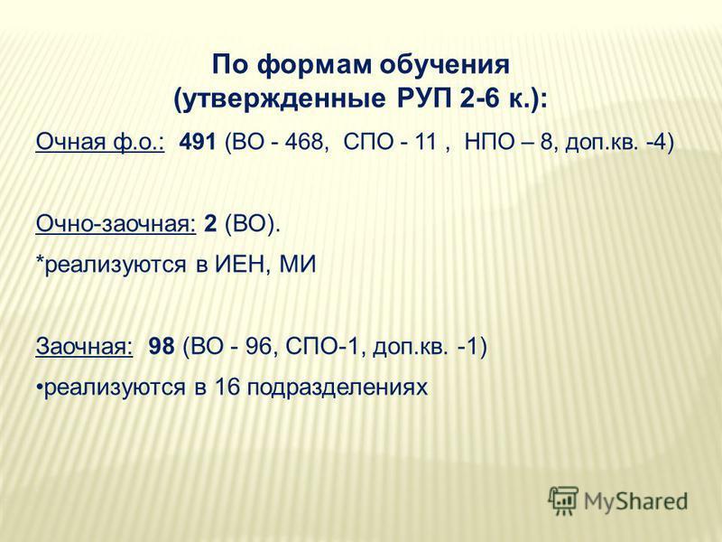 По формам обучения (утвержденные РУП 2-6 к.): Очная ф.о.: 491 (ВО - 468, СПО - 11, НПО – 8, доп.кв. -4) Очно-заочная: 2 (ВО). *реализуются в ИЕН, МИ Заочная: 98 (ВО - 96, СПО-1, доп.кв. -1) реализуются в 16 подразделениях