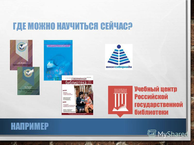 ГДЕ МОЖНО НАУЧИТЬСЯ СЕЙЧАС? Учебный центр Российской государственной библиотеки НАПРИМЕР