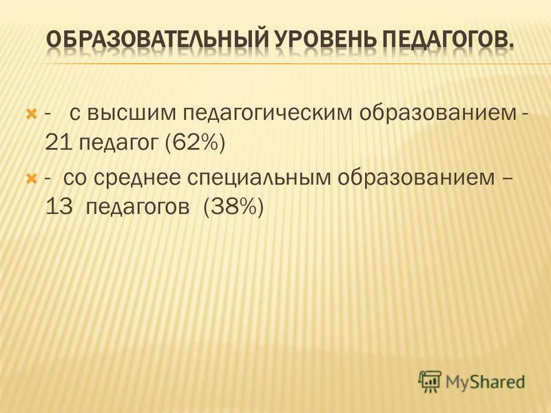 - с высшим педагогическим образованием - 21 педагог (62%) - со среднее специальным образованием – 13 педагогов (38%)