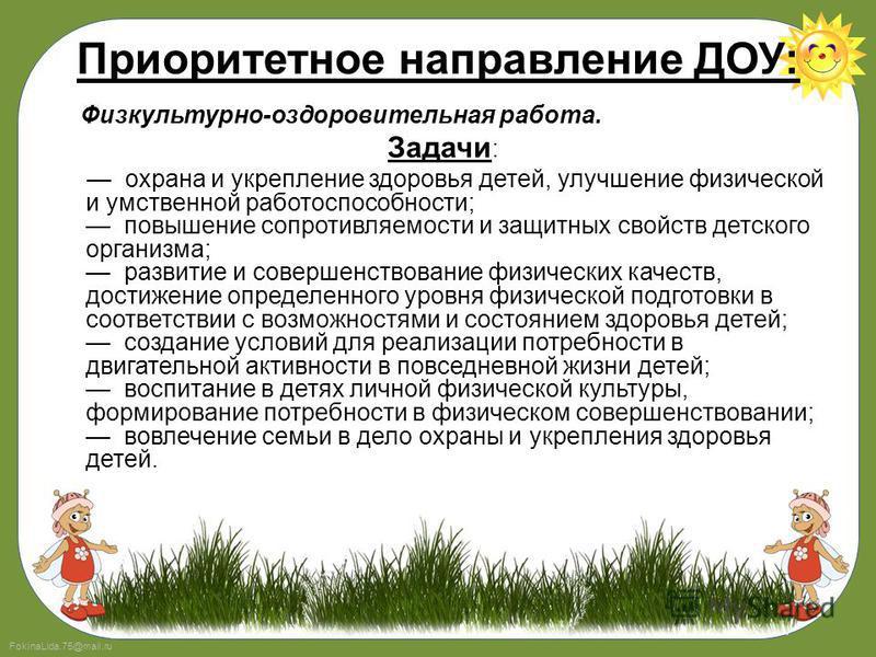 FokinaLida.75@mail.ru Приоритетное направление ДОУ: Физкультурно-оздоровительная работа. Задачи : охрана и укрепление здоровья детей, улучшение физической и умственной работоспособности; повышение сопротивляемости и защитных свойств детского организм