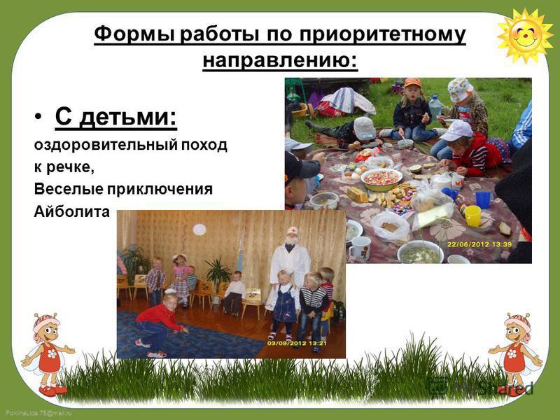 FokinaLida.75@mail.ru Формы работы по приоритетному направлению: С детьми: оздоровительный поход к речке, Веселые приключения Айболита